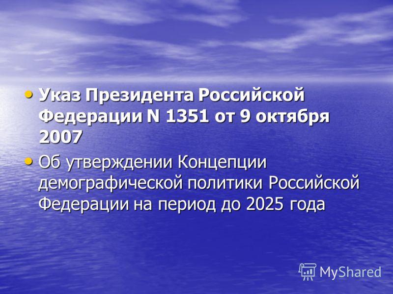 Указ Президента Российской Федерации N 1351 от 9 октября 2007 Указ Президента Российской Федерации N 1351 от 9 октября 2007 Об утверждении Концепции демографической политики Российской Федерации на период до 2025 года Об утверждении Концепции демогра