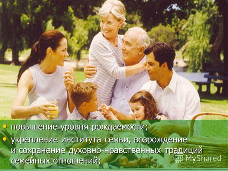 повышение уровня рождаемости; повышение уровня рождаемости; укрепление института семьи, возрождение и сохранение духовно-нравственных традиций семейных отношений; укрепление института семьи, возрождение и сохранение духовно-нравственных традиций семе