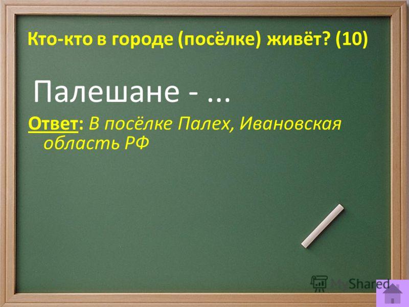 Кто-кто в городе (посёлке) живёт? (10) Палешане -... Ответ: В посёлке Палех, Ивановская область РФ