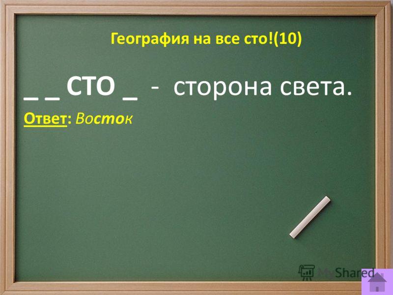 География на все сто!(10) _ _ СТО _ - сторона света. Ответ: Восток
