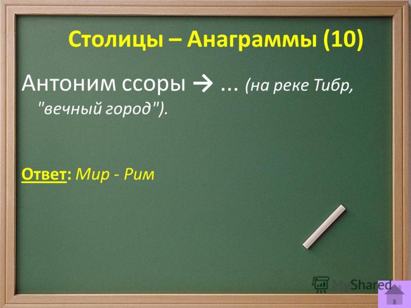 Столицы – Анаграммы (10) Антоним ссоры... (на реке Тибр, вечный город). Ответ: Мир - Рим