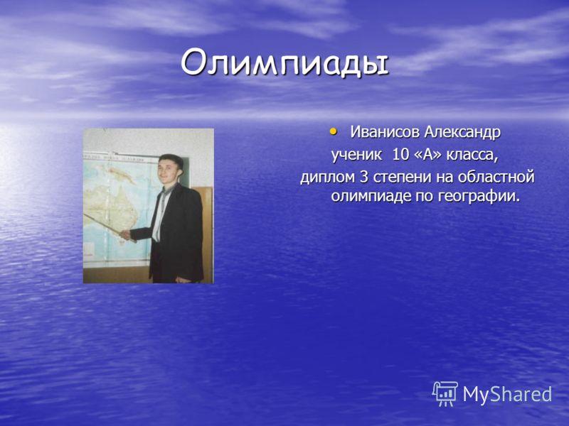 Олимпиады Иванисов Александр ученик 10 «А» класса, диплом 3 степени на областной олимпиаде по географии.