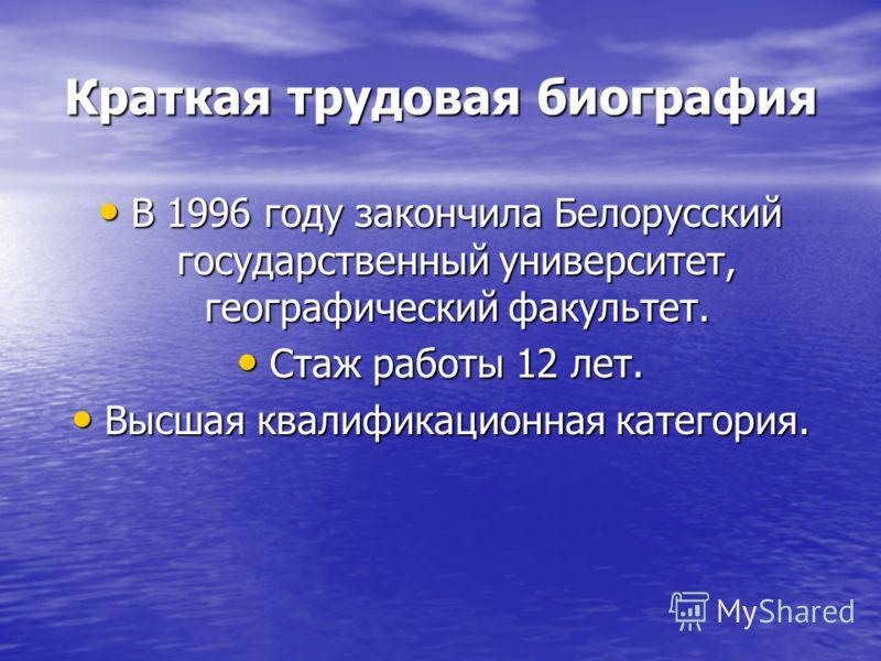 Краткая трудовая биография В 1996 году закончила Белорусский государственный университет, географический факультет. В 1996 году закончила Белорусский государственный университет, географический факультет. Стаж работы 12 лет. Стаж работы 12 лет. Высша
