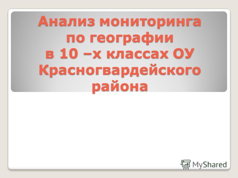 Анализ мониторинга по географии в 10 –х классах ОУ Красногвардейского района