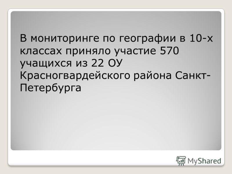 В мониторинге по географии в 10-х классах приняло участие 570 учащихся из 22 ОУ Красногвардейского района Санкт- Петербурга