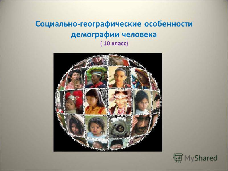 Социально-географические особенности демографии человека ( 10 класс)