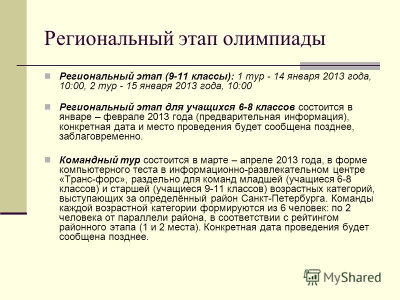 Региональный этап олимпиады Региональный этап (9-11 классы): 1 тур - 14 января 2013 года, 10:00, 2 тур - 15 января 2013 года, 10:00 Региональный этап для учащихся 6-8 классов состоится в январе – феврале 2013 года (предварительная информация), конкре