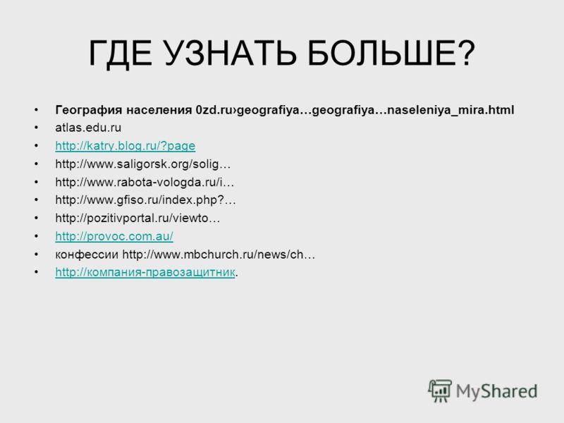 ГДЕ УЗНАТЬ БОЛЬШЕ? География населения 0zd.rugeografiya…geografiya…naseleniya_mira.html atlas.edu.ru http://katry.blog.ru/?page http://www.saligorsk.org/solig… http://www.rabota-vologda.ru/i… http://www.gfiso.ru/index.php?… http://pozitivportal.ru/vi