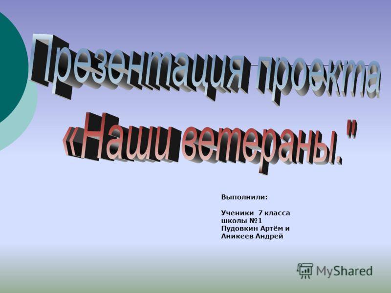 Выполнили: Ученики 7 класса школы 1 Пудовкин Артём и Аникеев Андрей