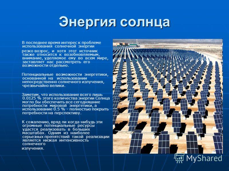 Энергия солнца В последнее время интерес к проблеме использования солнечной энергии резко возрос, и хотя этот источник также относится к возобновляемым, внимание, уделяемое ему во всем мире, заставляет нас рассмотреть его возможности отдельно. Потенц
