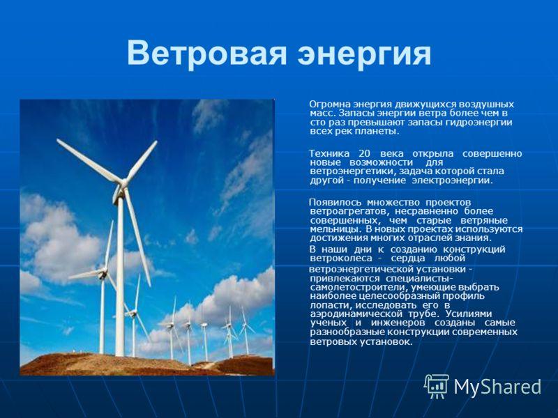 Ветровая энергия Огромна энергия движущихся воздушных масс. Запасы энергии ветра более чем в сто раз превышают запасы гидроэнергии всех рек планеты. Техника 20 века открыла совершенно новые возможности для ветроэнергетики, задача которой стала другой