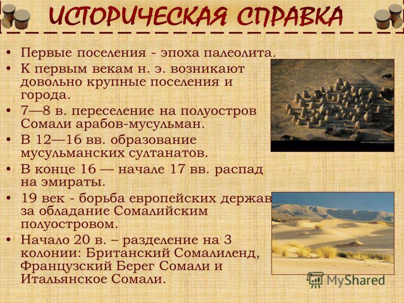 Первые поселения - эпоха палеолита. К первым векам н. э. возникают довольно крупные поселения и города. 78 в. переселение на полуостров Сомали арабов-мусульман. В 1216 вв. образование мусульманских султанатов. В конце 16 начале 17 вв. распад на эмира