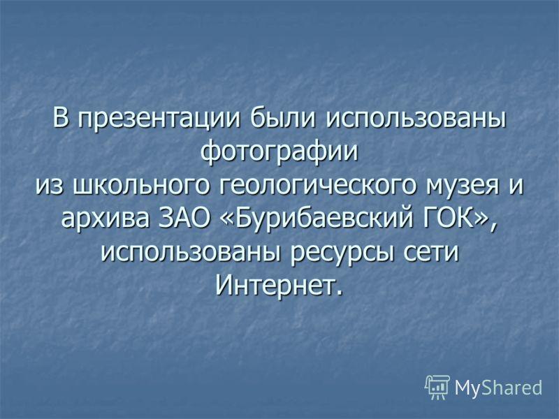 В презентации были использованы фотографии из школьного геологического музея и архива ЗАО «Бурибаевский ГОК», использованы ресурсы сети Интернет.