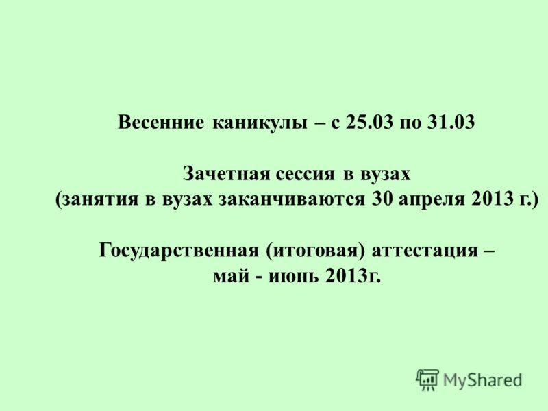 Весенние каникулы – с 25.03 по 31.03 Зачетная сессия в вузах (занятия в вузах заканчиваются 30 апреля 2013 г.) Государственная (итоговая) аттестация – май - июнь 2013г.
