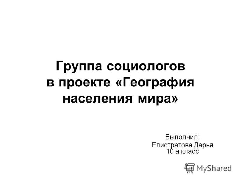 Группа социологов в проекте «География населения мира» Выполнил: Елистратова Дарья 10 а класс