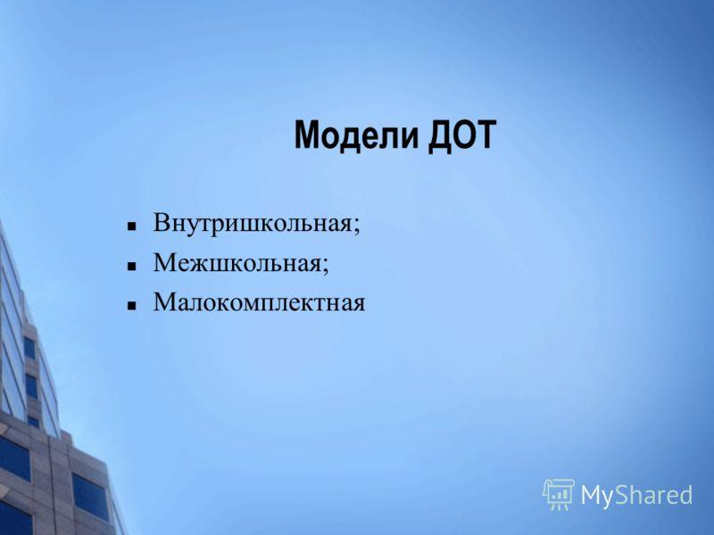Модели ДОТ Внутришкольная; Межшкольная; Малокомплектная