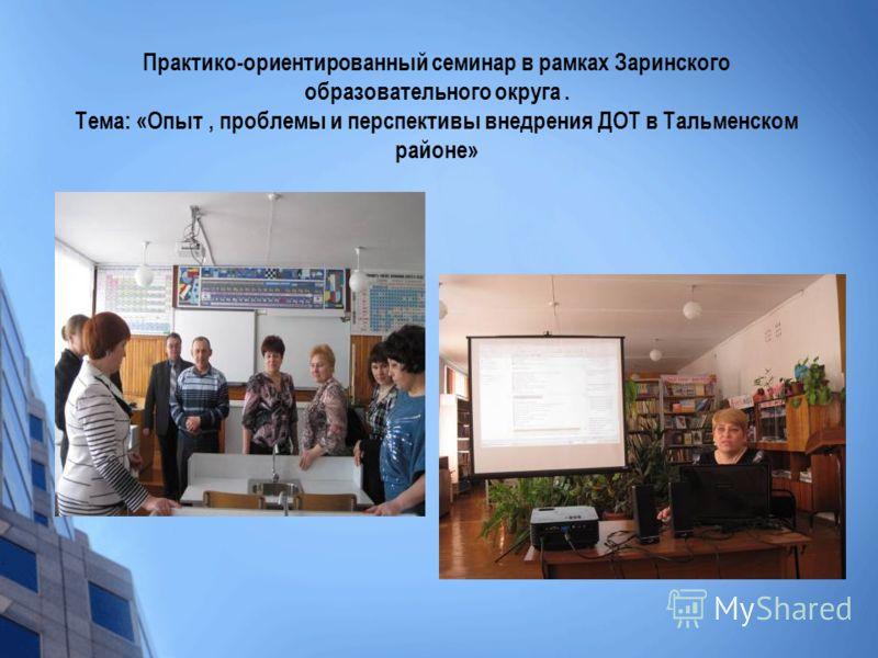 Практико-ориентированный семинар в рамках Заринского образовательного округа. Тема: «Опыт, проблемы и перспективы внедрения ДОТ в Тальменском районе»