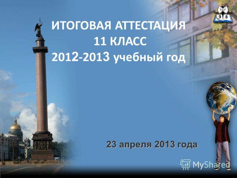 ИТОГОВАЯ АТТЕСТАЦИЯ 11 КЛАСС 201 2 -201 3 учебный год 23 апреля 2013 года