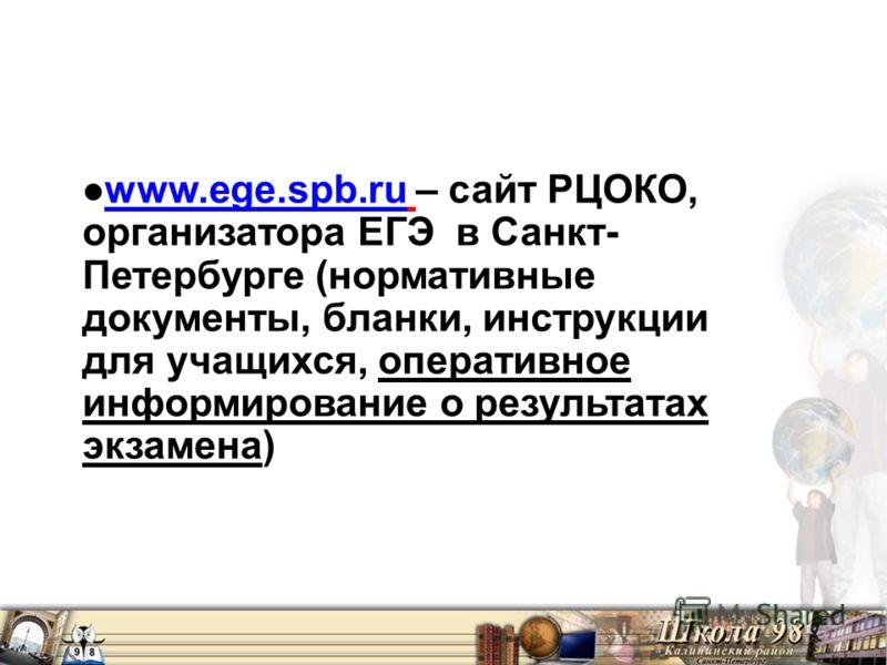 www.ege.spb.ru – сайт РЦОКО, организатора ЕГЭ в Санкт- Петербурге (нормативные документы, бланки, инструкции для учащихся, оперативное информирование о результатах экзамена) www.ege.spb.ru
