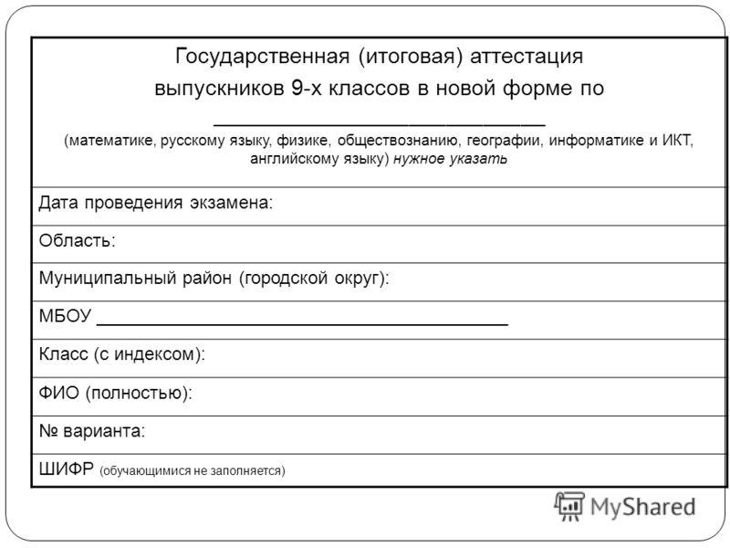 Государственная (итоговая) аттестация выпускников 9-х классов в новой форме по ___________________________ (математике, русскому языку, физике, обществознанию, географии, информатике и ИКТ, английскому языку) нужное указать Дата проведения экзамена:
