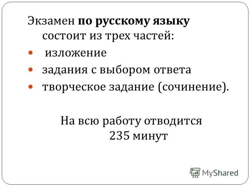 Экзамен по русскому языку состоит из трех частей : изложение задания с выбором ответа творческое задание ( сочинение ). На всю работу отводится 235 минут