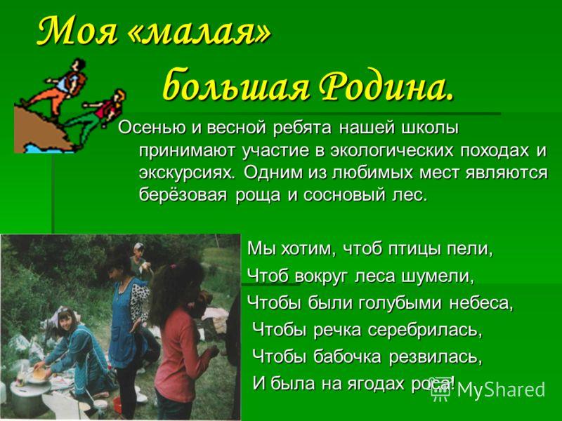 Моя «малая» большая Родина. Осенью и весной ребята нашей школы принимают участие в экологических походах и экскурсиях. Одним из любимых мест являются берёзовая роща и сосновый лес. Мы хотим, чтоб птицы пели, Мы хотим, чтоб птицы пели, Чтоб вокруг лес