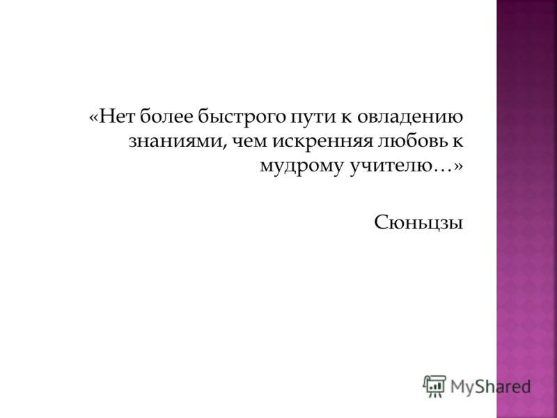 «Нет более быстрого пути к овладению знаниями, чем искренняя любовь к мудрому учителю…» Сюньцзы