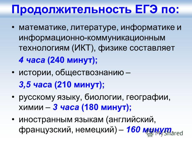 математике, литературе, информатике и информационно-коммуникационным технологиям (ИКТ), физике составляет 4 часа (240 минут); истории, обществознанию – 3,5 часа (210 минут); русскому языку, биологии, географии, химии – 3 часа (180 минут); иностранным
