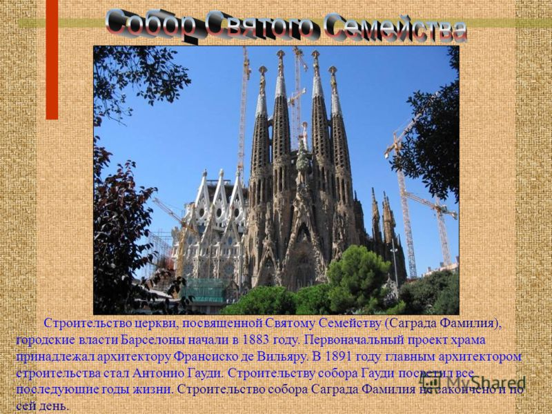 Строительство церкви, посвященной Святому Семейству (Саграда Фамилия), городские власти Барселоны начали в 1883 году. Первоначальный проект храма принадлежал архитектору Франсиско де Вильяру. В 1891 году главным архитектором строительства стал Антони