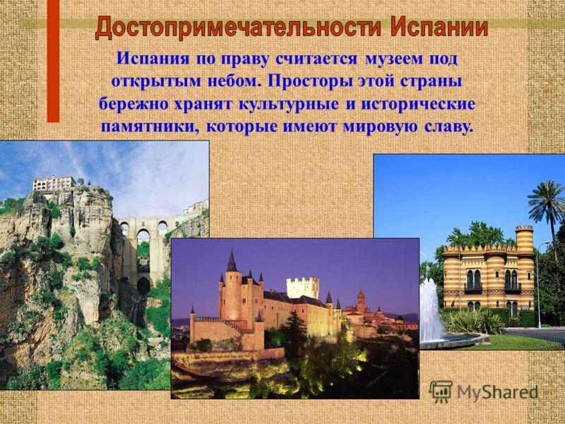 Испания по праву считается музеем под открытым небом. Просторы этой страны бережно хранят культурные и исторические памятники, которые имеют мировую славу.