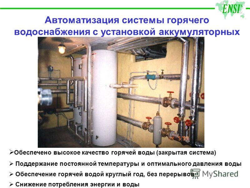 Автоматизация системы горячего водоснабжения с установкой аккумуляторных баков Обеспечено высокое качество горячей воды (закрытая система) Поддержание постоянной температуры и оптимального давления воды Обеспечение горячей водой круглый год, без пере
