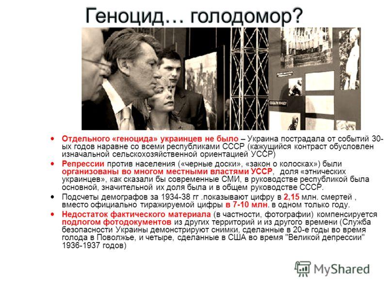 Отдельного «геноцида» украинцев не было – Украина пострадала от событий 30- ых годов наравне со всеми республиками СССР (кажущийся контраст обусловлен изначальной сельскохозяйственной ориентацией УССР) Репрессии против населения («черные доски», «зак