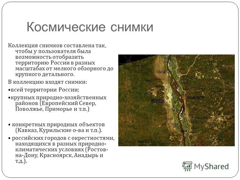 Космические снимки Коллекция снимков составлена так, чтобы у пользователя была возможность отобразить территорию России в разных масштабах от мелкого обзорного до крупного детального. В коллекцию входят снимки : всей территории России ; крупных приро