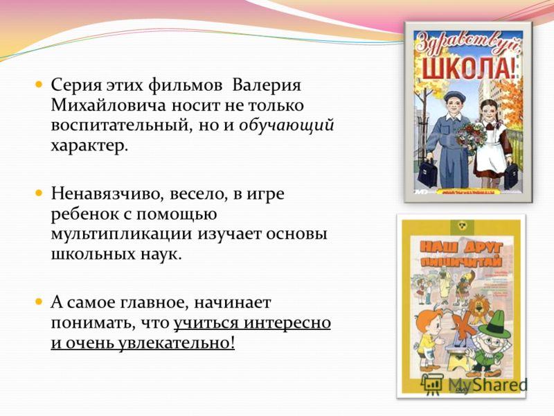 Серия этих фильмов Валерия Михайловича носит не только воспитательный, но и обучающий характер. Ненавязчиво, весело, в игре ребенок с помощью мультипликации изучает основы школьных наук. А самое главное, начинает понимать, что учиться интересно и оче