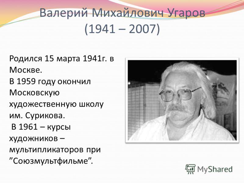 Валерий Михайлович Угаров (1941 – 2007) Родился 15 марта 1941г. в Москве. В 1959 году окончил Московскую художественную школу им. Сурикова. В 1961 – курсы художников – мультипликаторов приСоюзмультфильме.