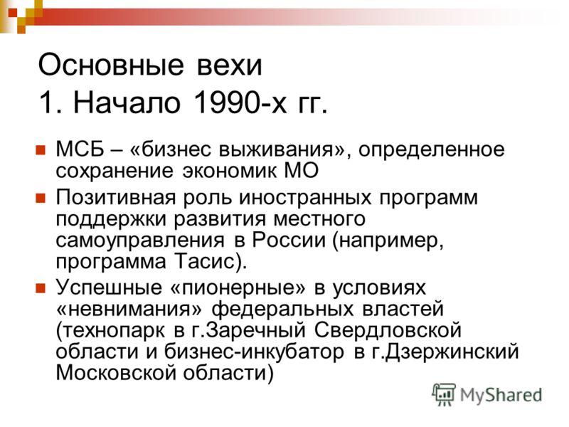 Основные вехи 1. Начало 1990-х гг. МСБ – «бизнес выживания», определенное сохранение экономик МО Позитивная роль иностранных программ поддержки развития местного самоуправления в России (например, программа Тасис). Успешные «пионерные» в условиях «не