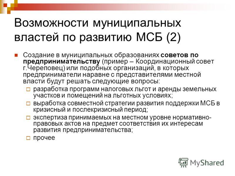 Возможности муниципальных властей по развитию МСБ (2) Создание в муниципальных образованиях советов по предпринимательству (пример – Координационный совет г.Череповец) или подобных организаций, в которых предприниматели наравне с представителями мест