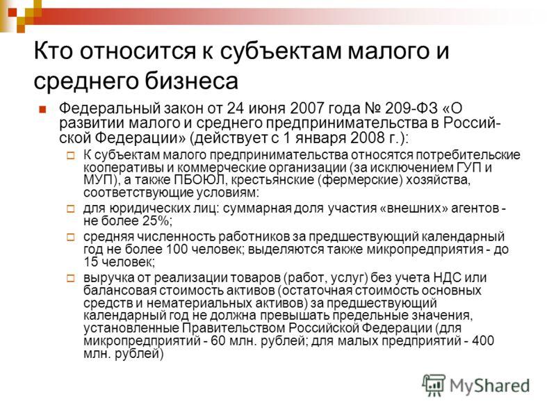 Кто относится к субъектам малого и среднего бизнеса Федеральный закон от 24 июня 2007 года 209-ФЗ «О развитии малого и среднего предпринимательства в Россий ской Федерации» (действует с 1 января 2008 г.): К субъектам малого предпринимательства относ