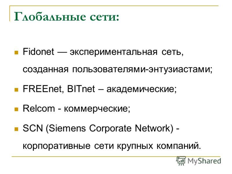 Глобальные сети: Fidonet экспериментальная сеть, созданная пользователями-энтузиастами; FREEnet, BITnet – академические; Relcom - коммерческие; SCN (Siemens Corporate Network) - корпоративные сети крупных компаний.