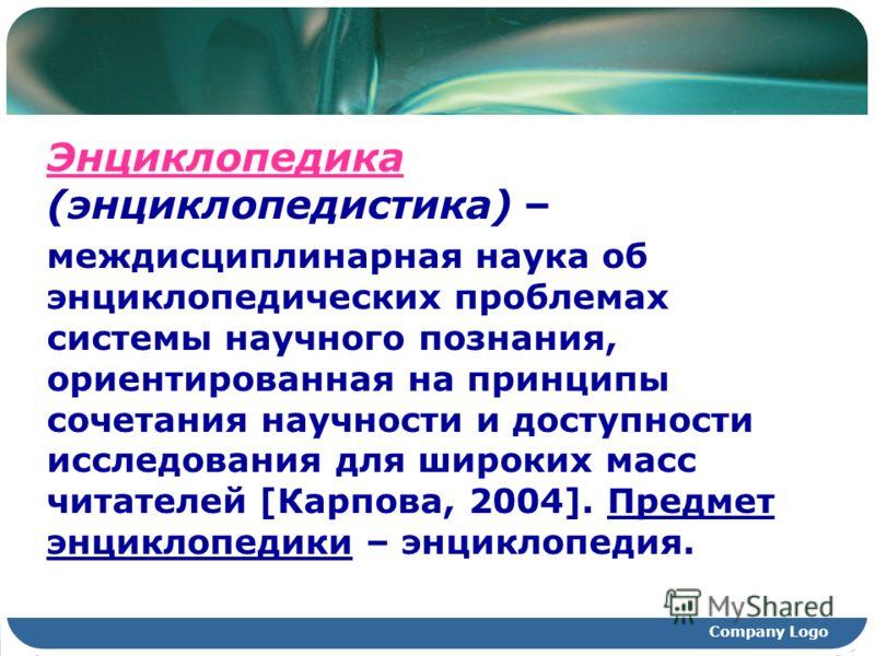 Company Logo Энциклопедика (энциклопедистика) – междисциплинарная наука об энциклопедических проблемах системы научного познания, ориентированная на принципы сочетания научности и доступности исследования для широких масс читателей [Карпова, 2004]. П