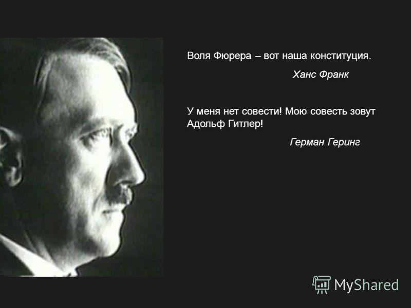 Воля Фюрера – вот наша конституция. Ханс Франк У меня нет совести! Мою совесть зовут Адольф Гитлер! Герман Геринг