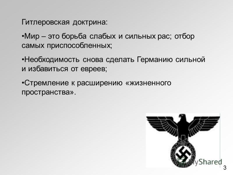 Гитлеровская доктрина: Мир – это борьба слабых и сильных рас; отбор самых приспособленных; Необходимость снова сделать Германию сильной и избавиться от евреев; Стремление к расширению «жизненного пространства». 3