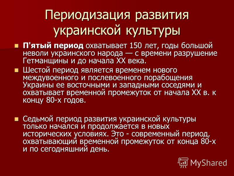 Периодизация развития украинской культуры П'ятый период охватывает 150 лет, годы большой неволи украинского народа с времени разрушение Гетманщины и до начала XX века. П'ятый период охватывает 150 лет, годы большой неволи украинского народа с времени