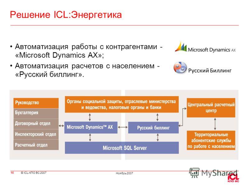© ICL-КПО ВС 2007 Ноябрь 2007 Решение ICL:Энергетика Автоматизация работы с контрагентами - «Microsoft Dynamics AX»; Автоматизация расчетов с населением - «Русский биллинг». 16