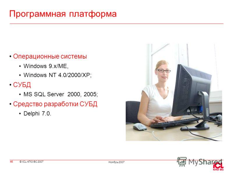 © ICL-КПО ВС 2007 Ноябрь 2007 Программная платформа 46 Операционные системы Windows 9.x/ME, Windows NT 4.0/2000/XP; СУБД MS SQL Server 2000, 2005; Средство разработки СУБД Delphi 7.0.