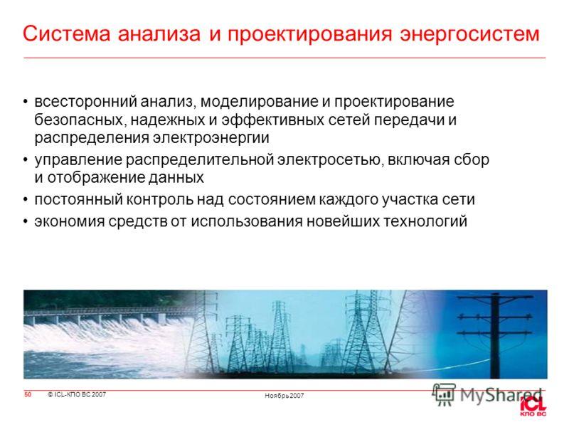 © ICL-КПО ВС 2007 Ноябрь 2007 Система анализа и проектирования энергосистем всесторонний анализ, моделирование и проектирование безопасных, надежных и эффективных сетей передачи и распределения электроэнергии управление распределительной электросетью