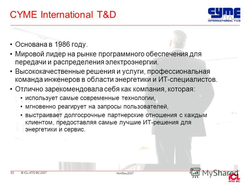 © ICL-КПО ВС 2007 Ноябрь 2007 CYME International T&D Основана в 1986 году. Мировой лидер на рынке программного обеспечения для передачи и распределения электроэнергии. Высококачественные решения и услуги, профессиональная команда инженеров в области