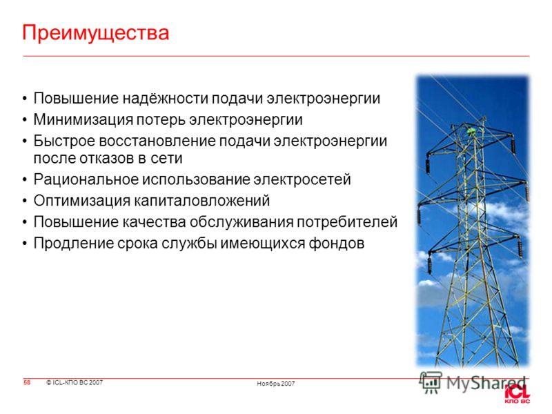 © ICL-КПО ВС 2007 Ноябрь 2007 Преимущества Повышение надёжности подачи электроэнергии Минимизация потерь электроэнергии Быстрое восстановление подачи электроэнергии после отказов в сети Рациональное использование электросетей Оптимизация капиталовлож