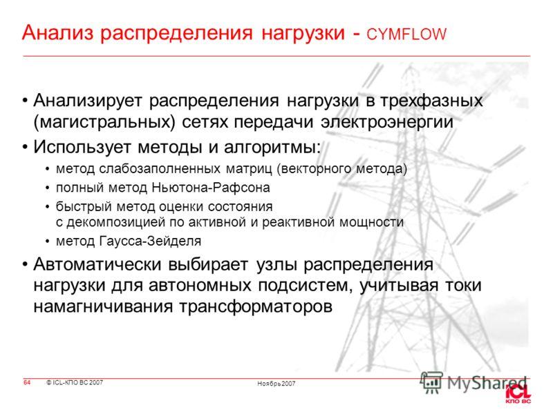 © ICL-КПО ВС 2007 Ноябрь 2007 Анализ распределения нагрузки - CYMFLOW Анализирует распределения нагрузки в трехфазных (магистральных) сетях передачи электроэнергии Использует методы и алгоритмы: метод слабозаполненных матриц (векторного метода) полны