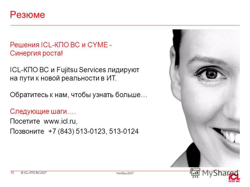 © ICL-КПО ВС 2007 Ноябрь 2007 73 Резюме Решения ICL-КПО ВС и CYME - Синергия роста! ICL-КПО ВС и Fujitsu Services лидируют на пути к новой реальности в ИТ. Обратитесь к нам, чтобы узнать больше… Следующие шаги…. Посетите www.icl.ru, Позвоните +7 (843